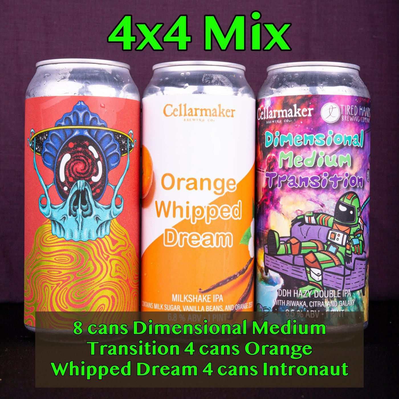 "4X4 ~ NEW SIZE 16 CANS ~ 4 ""Orange Whipped Dream"" Milkshake IPA, 8 ""Dimensional Medium Transition"" DDH DIPA ~ Collab With TIRED HANDS & 4 ""Intronaut"" Pale Ale ~ Collab With TIRED HANDS… SHIPPING Out On WEDNESDAY 9/23 For NEXT DAY Delivery*"
