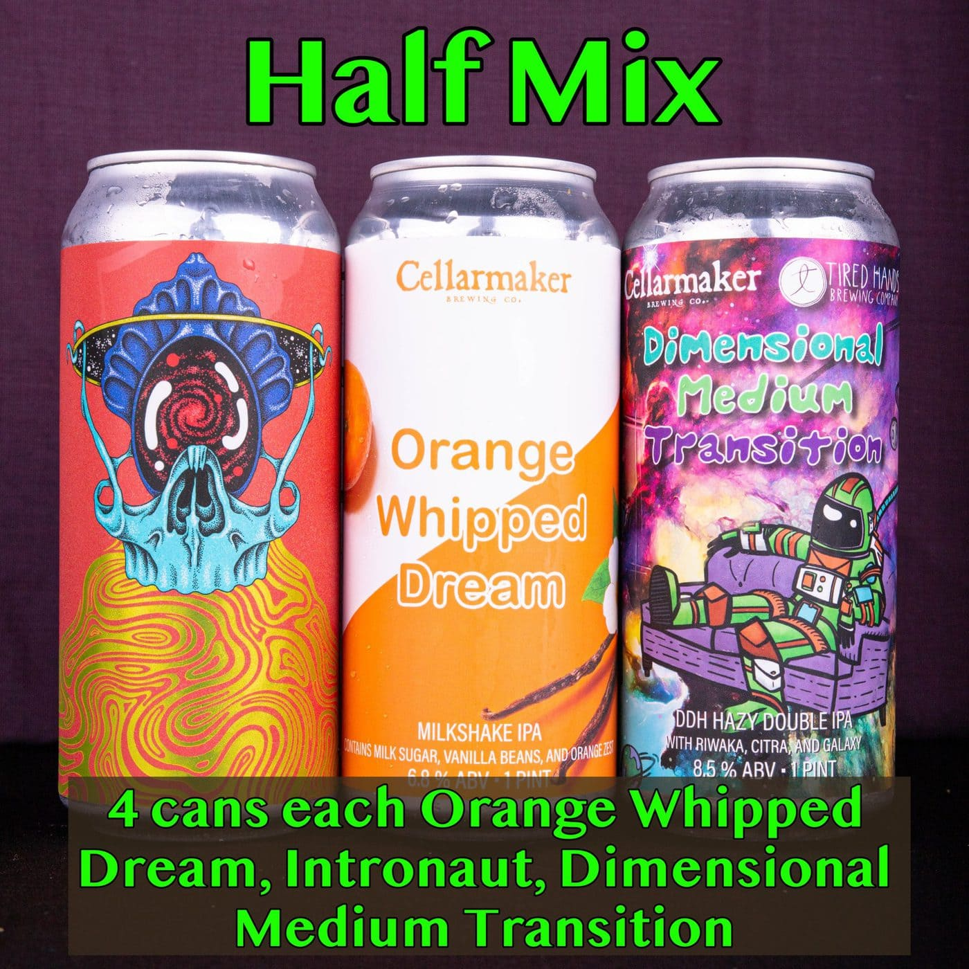 "Half Mix ~ 4 ""Orange Whipped Dream"" Milkshake IPA, 4 ""Dimensional Medium Transition"" DDH DIPA ~ Collab With TIRED HANDS, 4 ""Intronaut"" Pale Ale ~ Collab With TIRED HANDS… SHIPPING Out On WEDNESDAY 9/23 For NEXT DAY Delivery*"